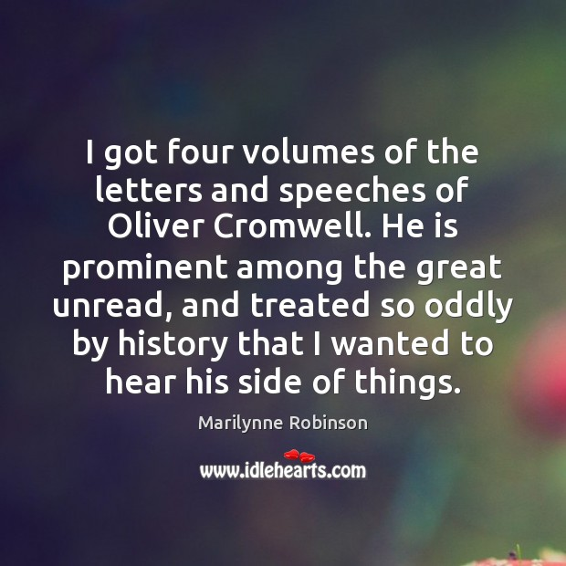 I got four volumes of the letters and speeches of Oliver Cromwell. Marilynne Robinson Picture Quote