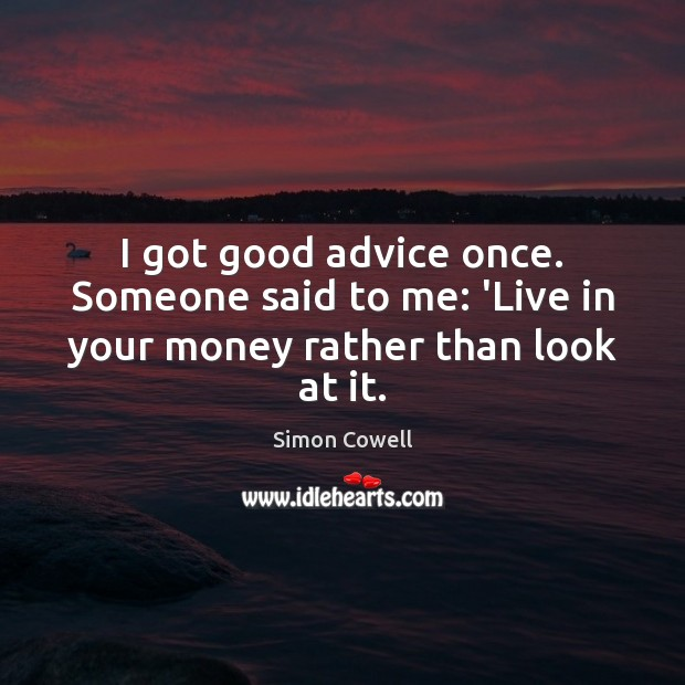 I got good advice once. Someone said to me: 'Live in your money rather than look at it. Simon Cowell Picture Quote