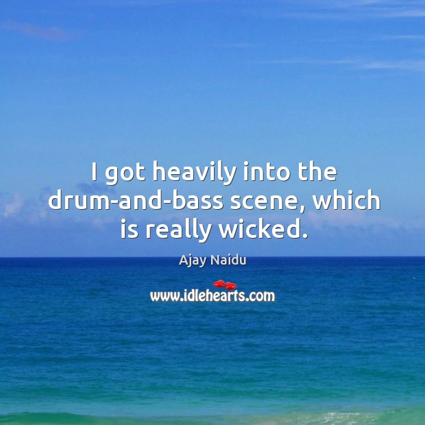 I got heavily into the drum-and-bass scene, which is really wicked. Image