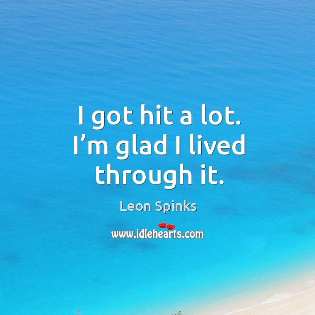 I got hit a lot. I'm glad I lived through it. Leon Spinks Picture Quote