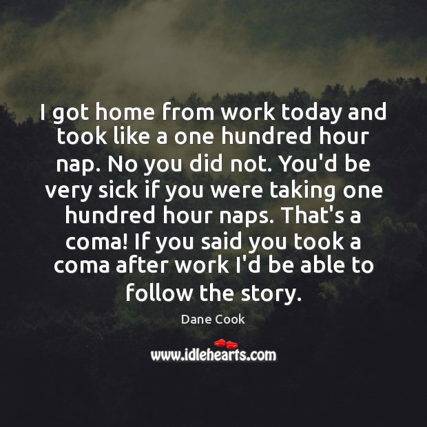 I got home from work today and took like a one hundred Dane Cook Picture Quote