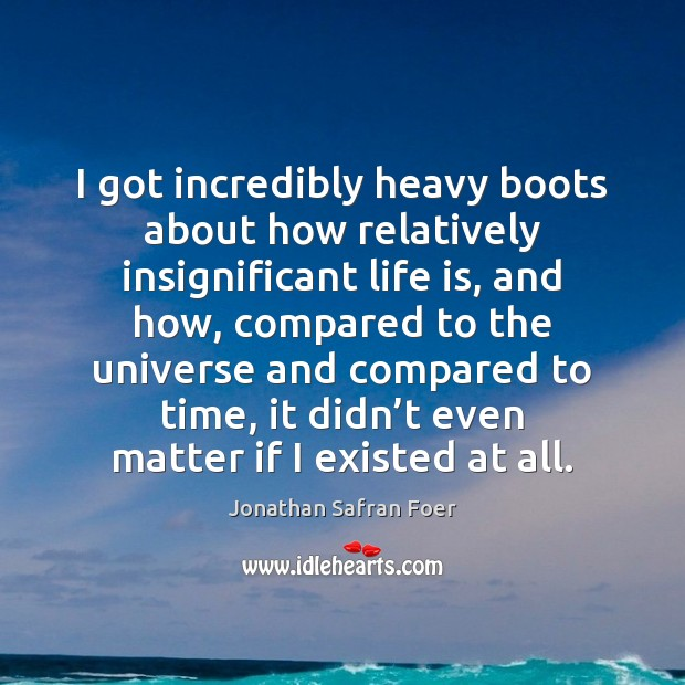 I got incredibly heavy boots about how relatively insignificant life is, and Jonathan Safran Foer Picture Quote