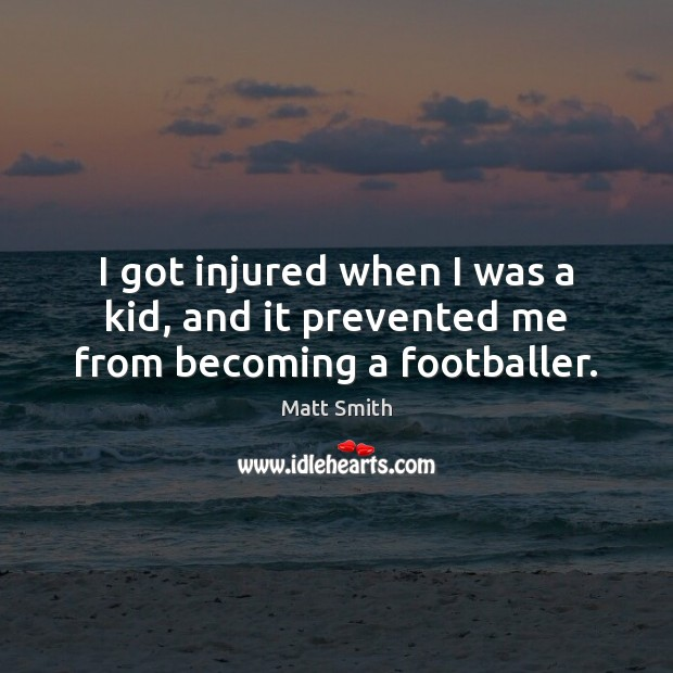 I got injured when I was a kid, and it prevented me from becoming a footballer. Matt Smith Picture Quote
