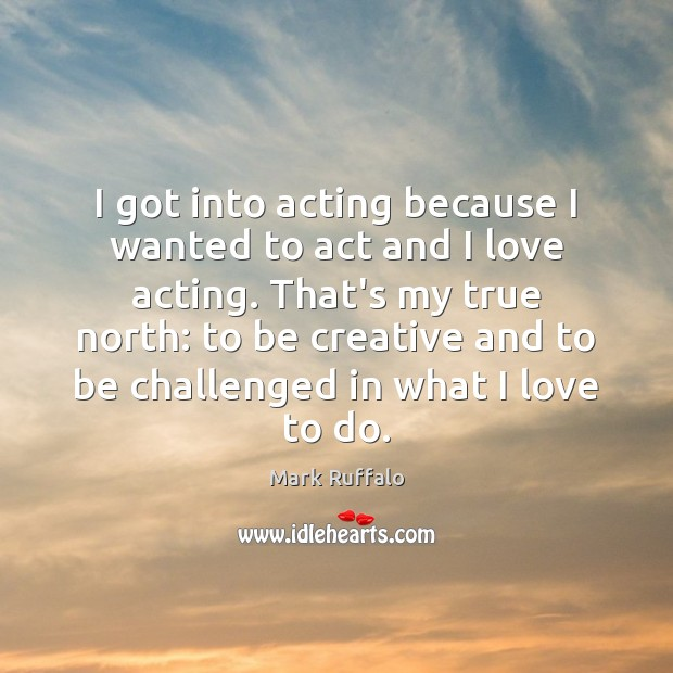 I got into acting because I wanted to act and I love Mark Ruffalo Picture Quote