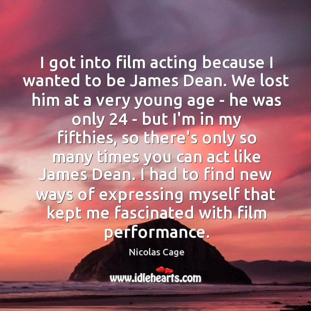I got into film acting because I wanted to be James Dean. Image