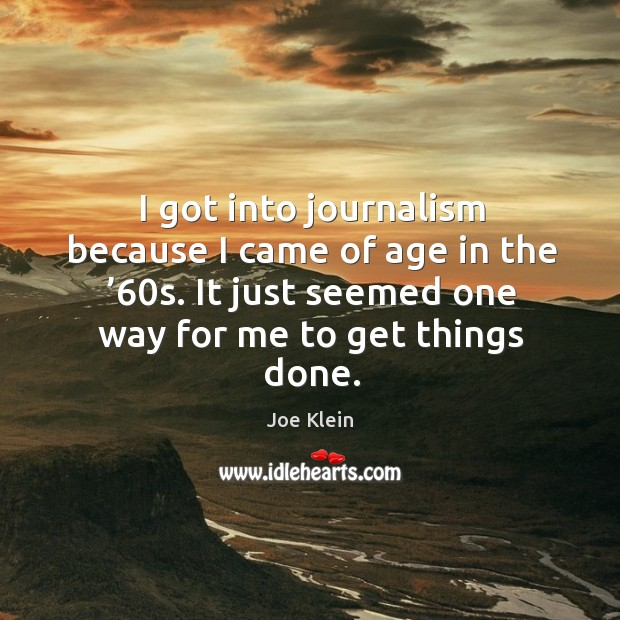 I got into journalism because I came of age in the '60s. It just seemed one way for me to get things done. Image