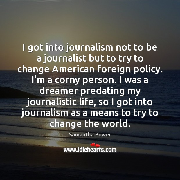 Image, I got into journalism not to be a journalist but to try