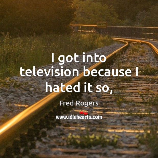 I got into television because I hated it so, Fred Rogers Picture Quote