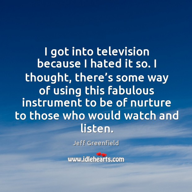 Image, I got into television because I hated it so.