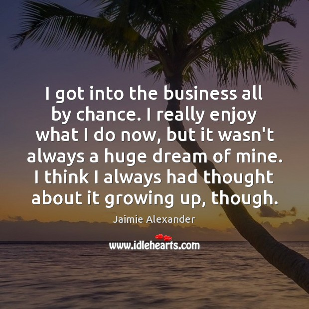 I got into the business all by chance. I really enjoy what Chance Quotes Image