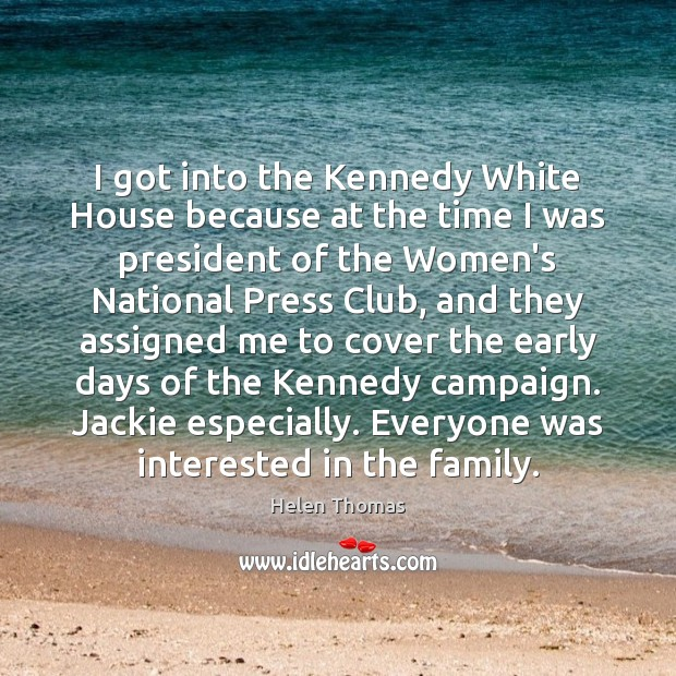 I got into the Kennedy White House because at the time I Helen Thomas Picture Quote