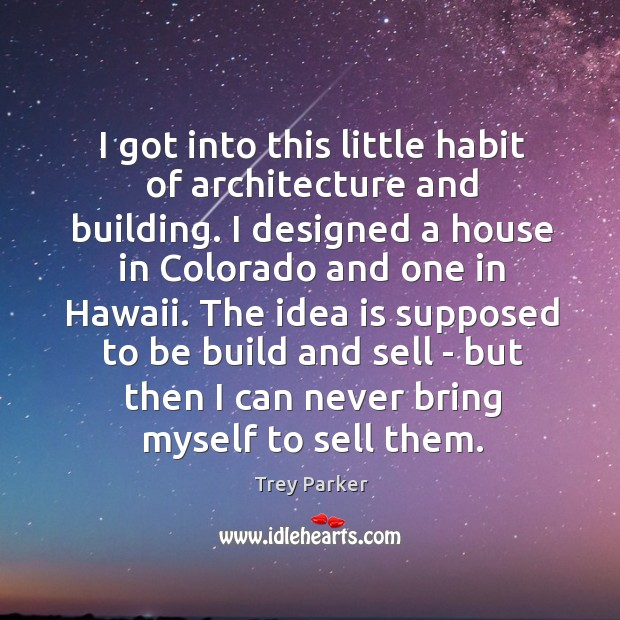I got into this little habit of architecture and building. I designed Trey Parker Picture Quote