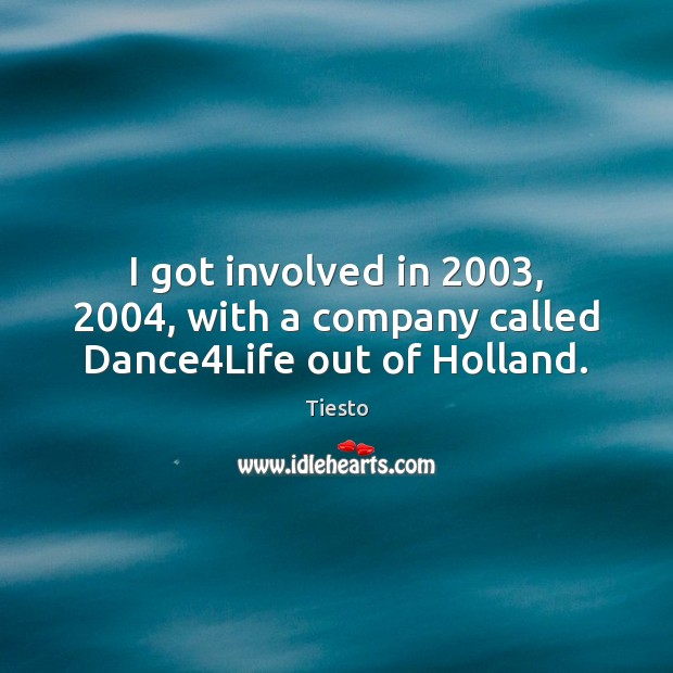 I got involved in 2003, 2004, with a company called Dance4Life out of Holland. Tiesto Picture Quote