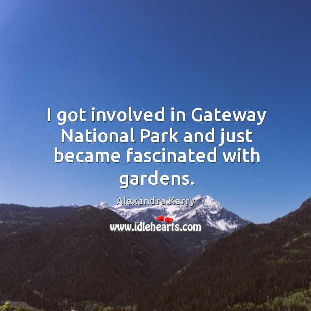Image, I got involved in gateway national park and just became fascinated with gardens.
