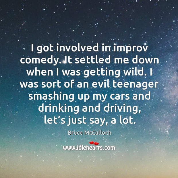 I got involved in improv comedy. It settled me down when I was getting wild. Bruce McCulloch Picture Quote