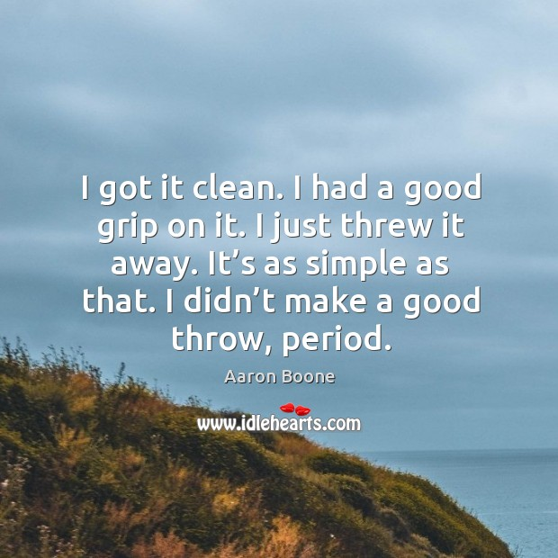 I got it clean. I had a good grip on it. I just threw it away. Aaron Boone Picture Quote