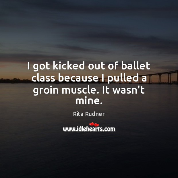 I got kicked out of ballet class because I pulled a groin muscle. It wasn't mine. Image