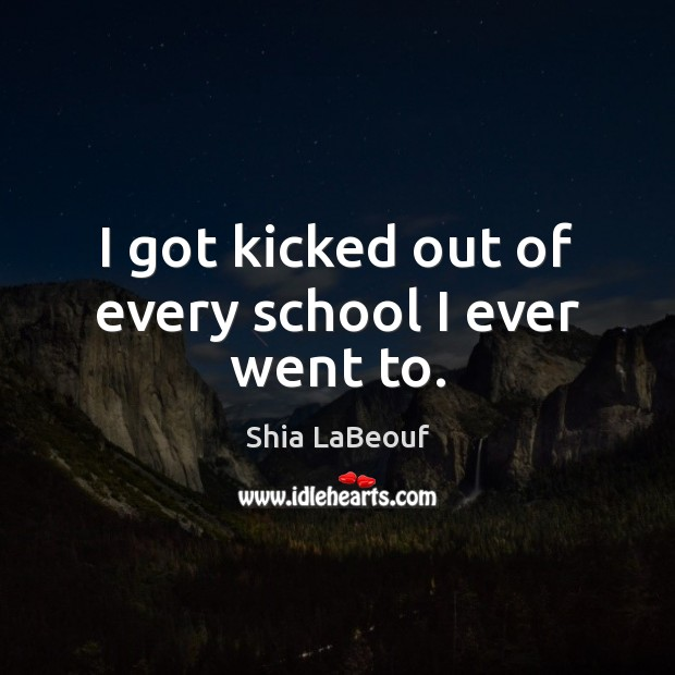 I got kicked out of every school I ever went to. Image