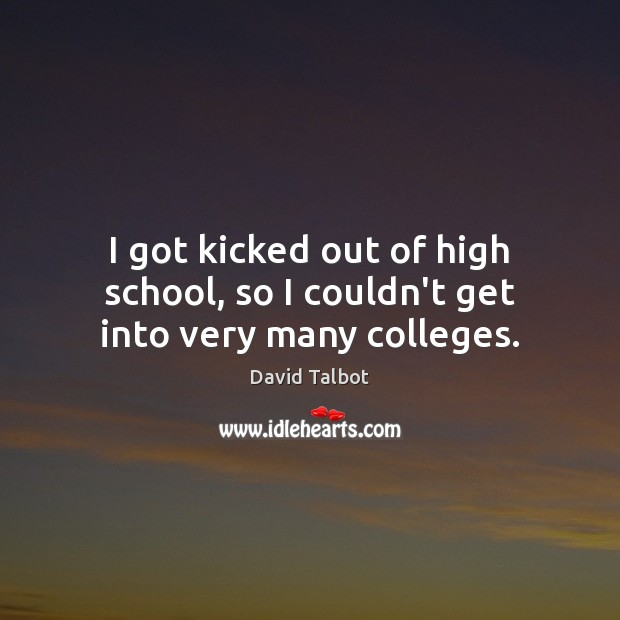 Image, I got kicked out of high school, so I couldn't get into very many colleges.