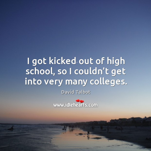 I got kicked out of high school, so I couldn't get into very many colleges. David Talbot Picture Quote
