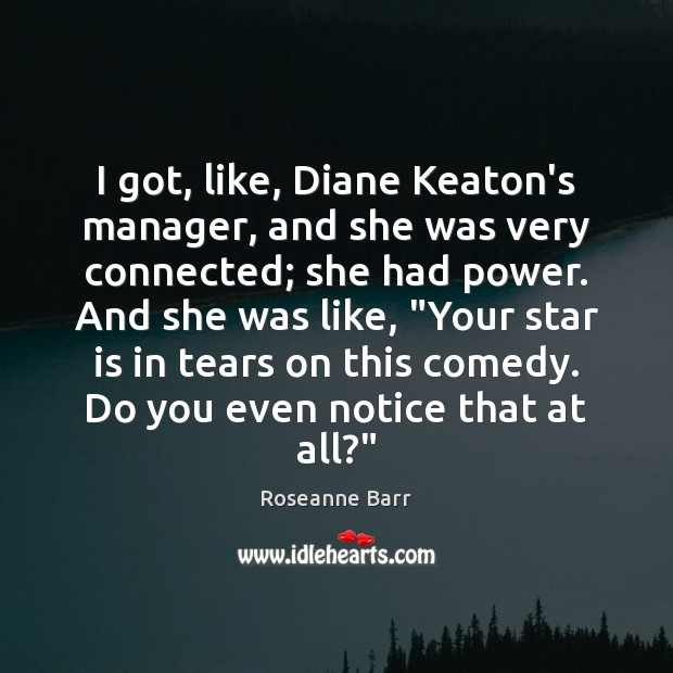 I got, like, Diane Keaton's manager, and she was very connected; she Roseanne Barr Picture Quote