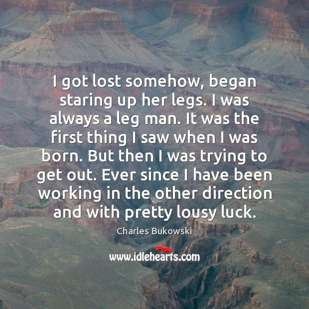I got lost somehow, began staring up her legs. I was always Charles Bukowski Picture Quote