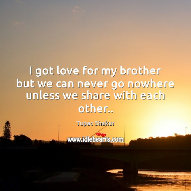 I got love for my brother but we can never go nowhere unless we share with each other.. Tupac Shakur Picture Quote