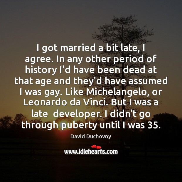 I got married a bit late, I agree. In any other period David Duchovny Picture Quote
