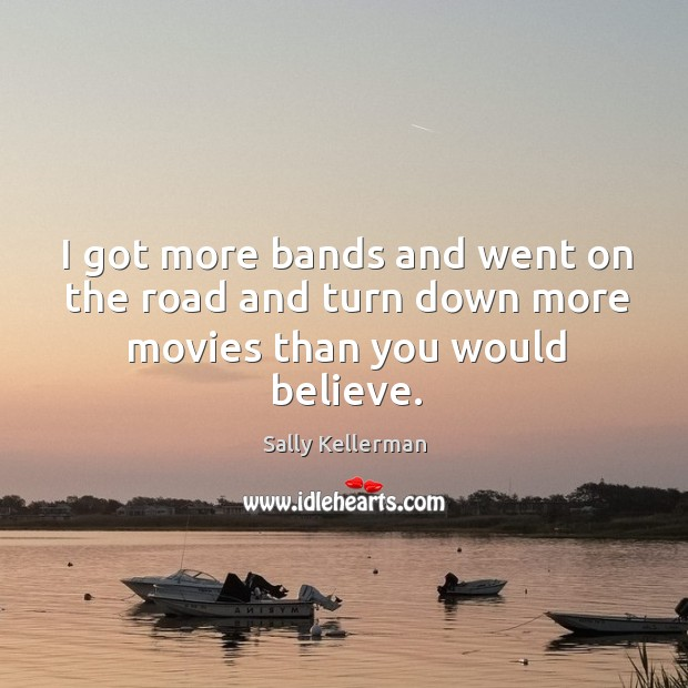 I got more bands and went on the road and turn down more movies than you would believe. Image