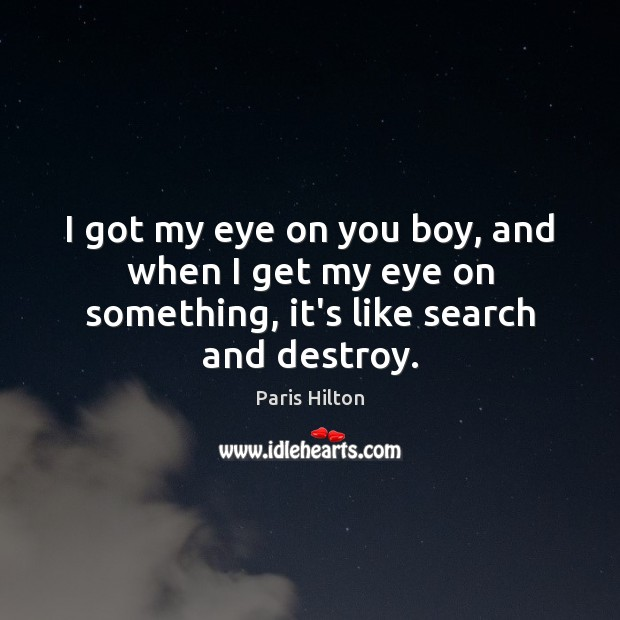 I got my eye on you boy, and when I get my eye on something, it's like search and destroy. Image