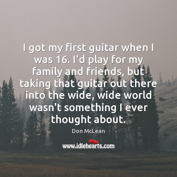 I got my first guitar when I was 16. I'd play for my Don McLean Picture Quote