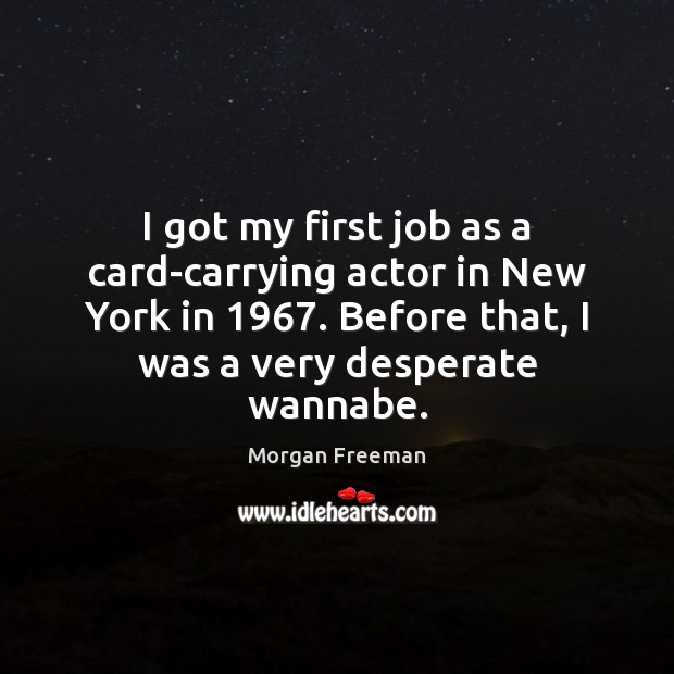 I got my first job as a card-carrying actor in New York Morgan Freeman Picture Quote
