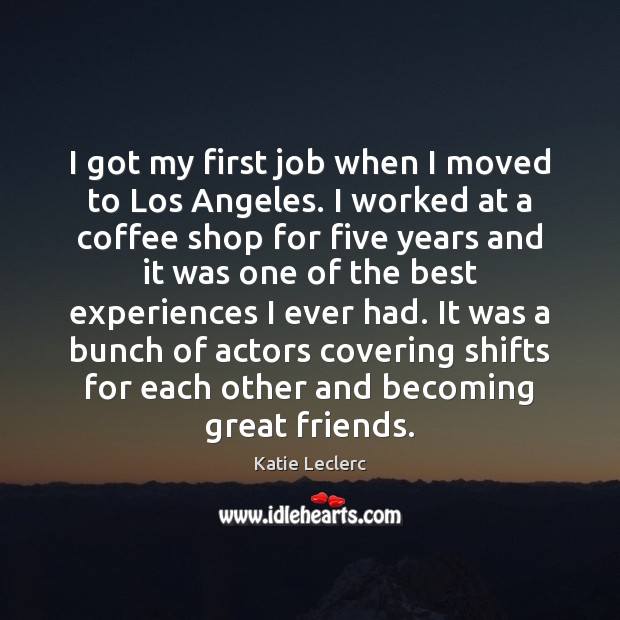 Image, I got my first job when I moved to Los Angeles. I