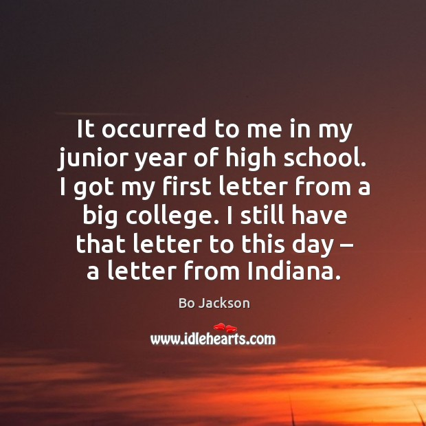 I got my first letter from a big college. I still have that letter to this day – a letter from indiana. Bo Jackson Picture Quote