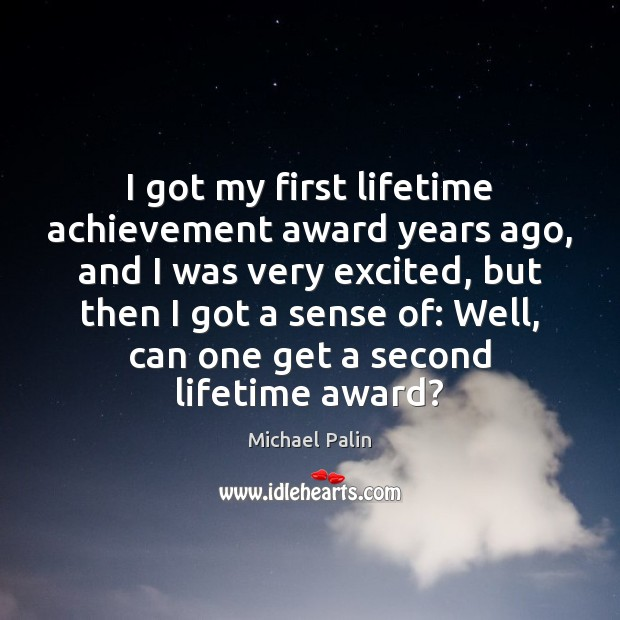 I got my first lifetime achievement award years ago, and I was Michael Palin Picture Quote