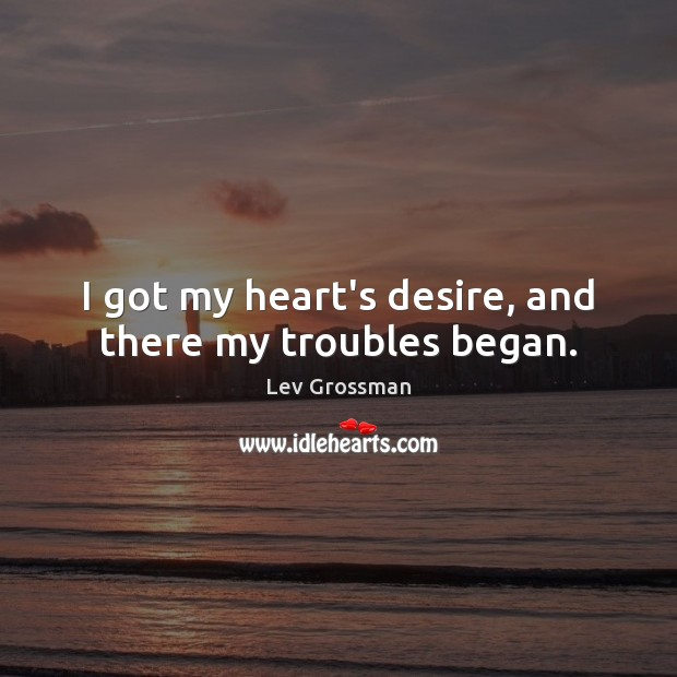 I got my heart's desire, and there my troubles began. Lev Grossman Picture Quote
