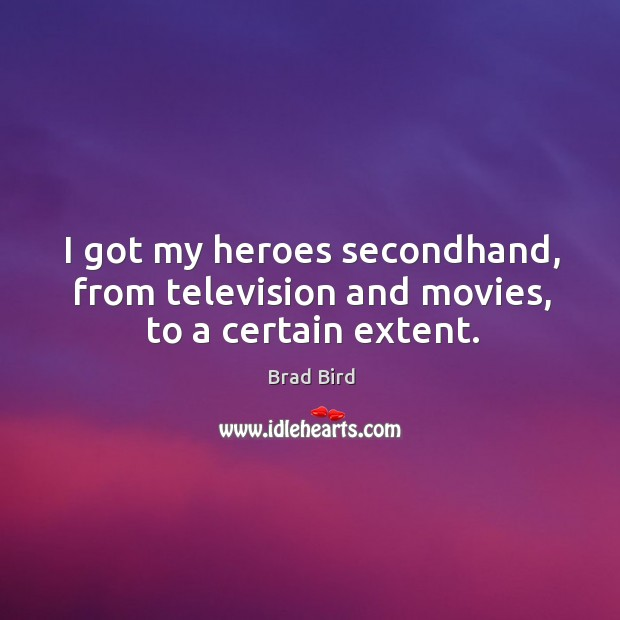 I got my heroes secondhand, from television and movies, to a certain extent. Image
