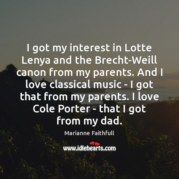 I got my interest in Lotte Lenya and the Brecht-Weill canon from Marianne Faithfull Picture Quote