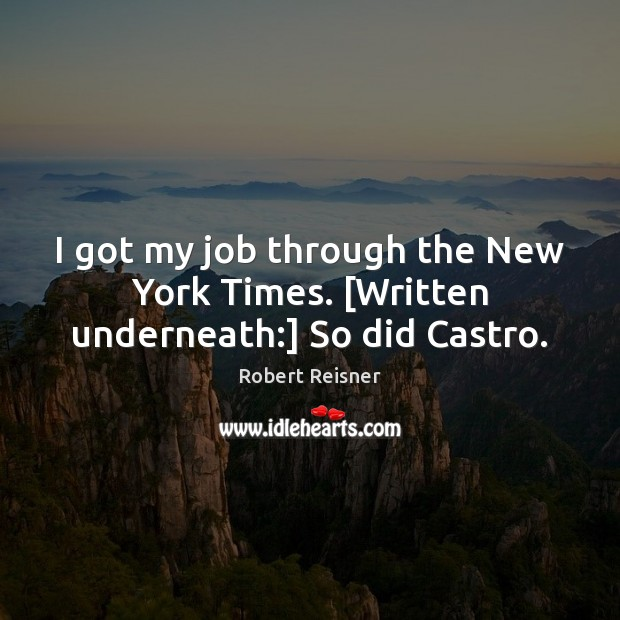 I got my job through the New York Times. [Written underneath:] So did Castro. Image