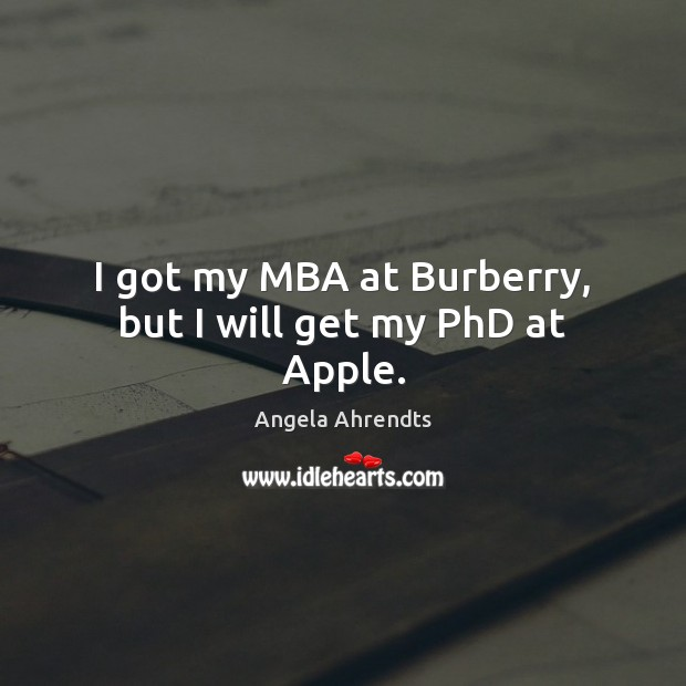 I got my MBA at Burberry, but I will get my PhD at Apple. Image