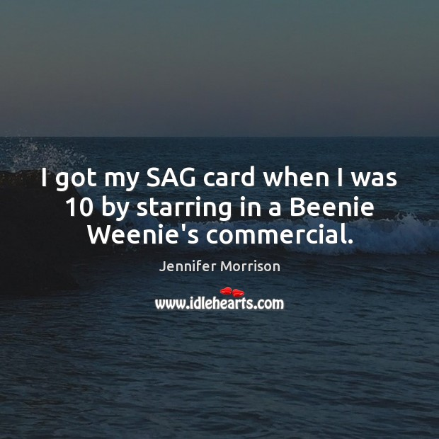 I got my SAG card when I was 10 by starring in a Beenie Weenie's commercial. Image