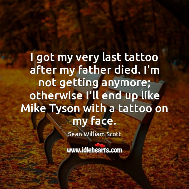 I got my very last tattoo after my father died. I'm not Sean William Scott Picture Quote
