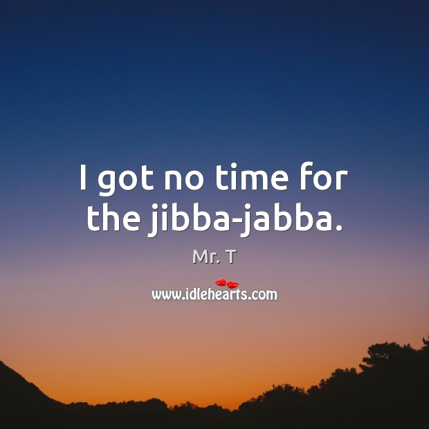 I got no time for the jibba-jabba. Image