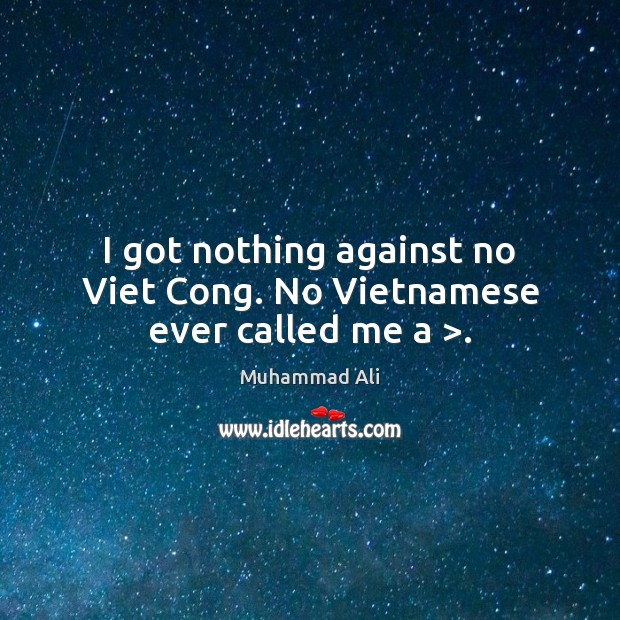 I got nothing against no Viet Cong. No Vietnamese ever called me a >. Image