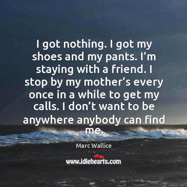 I got nothing. I got my shoes and my pants. I'm staying with a friend. Marc Wallice Picture Quote
