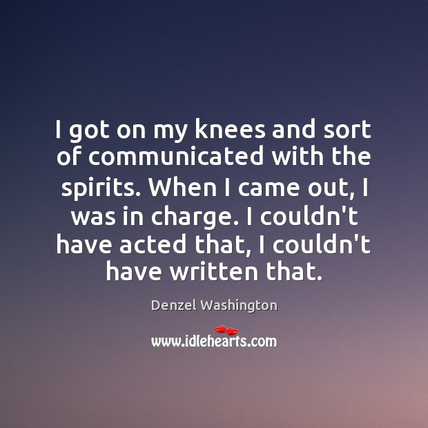 I got on my knees and sort of communicated with the spirits. Denzel Washington Picture Quote