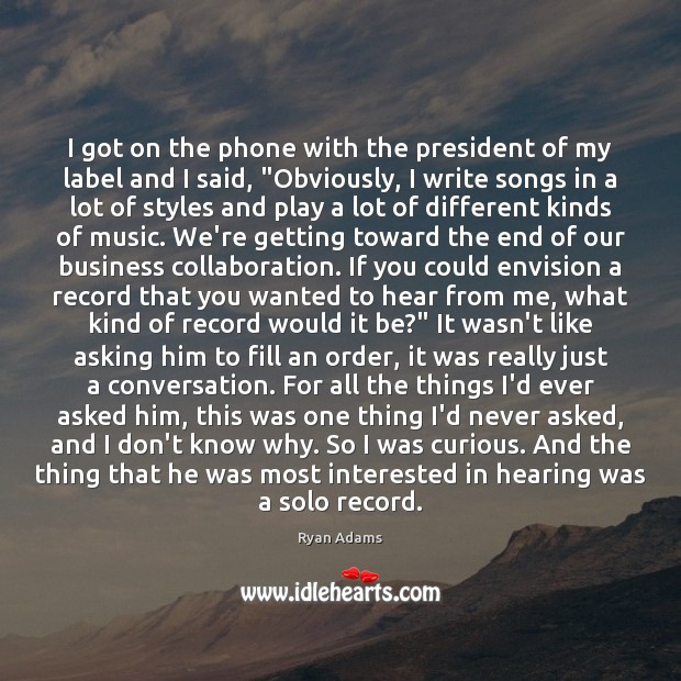 I got on the phone with the president of my label and Ryan Adams Picture Quote