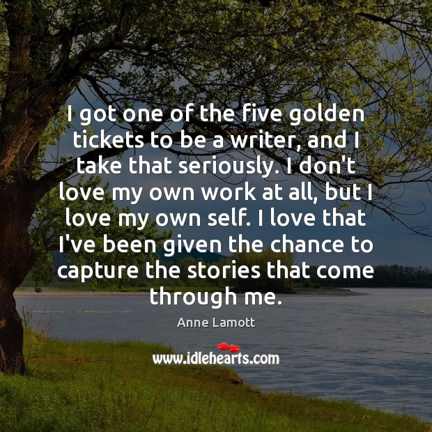 I got one of the five golden tickets to be a writer, Anne Lamott Picture Quote