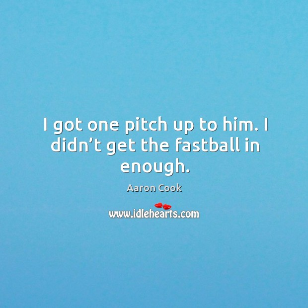 Image, I got one pitch up to him. I didn't get the fastball in enough.