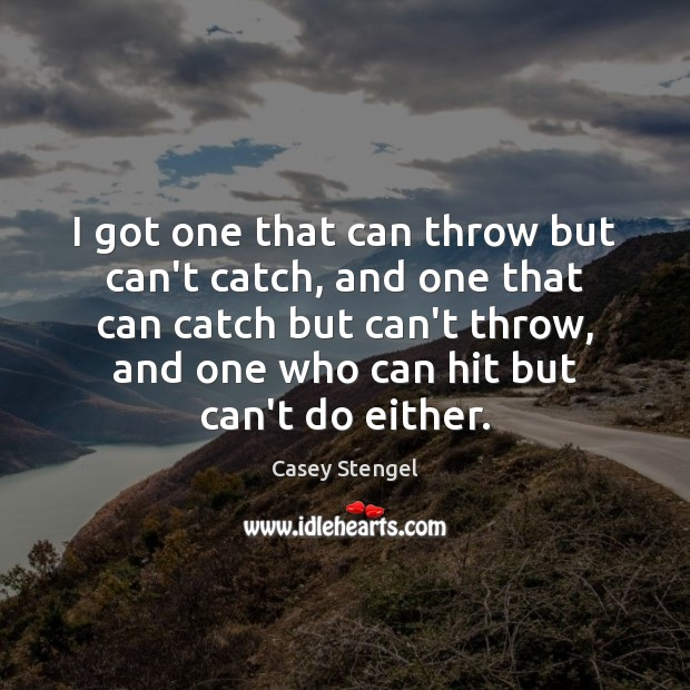 I got one that can throw but can't catch, and one that Casey Stengel Picture Quote